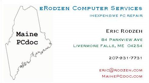 My business card: eRodzen Computer         Services, PC Support & Web Design, Eric Rodzen, inexpensive         pc support, PO Box 27, Livermore Falls, ME 04254, phone         207-897-2255, email eric@rodzen.com, ICQ# 249358